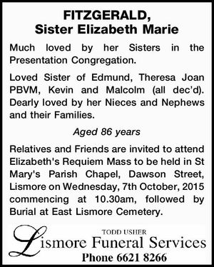 FITZGERALD, Sister Elizabeth Marie Much loved by her Sisters in the Presentation Congregation. Loved Sister of Edmund, Theresa Joan PBVM, Kevin and Malcolm (all dec'd). Dearly loved by her Nieces and Nephews and their Families. Aged 86 years Relatives and Friends are invited to attend Elizabeth's Requiem Mass ...