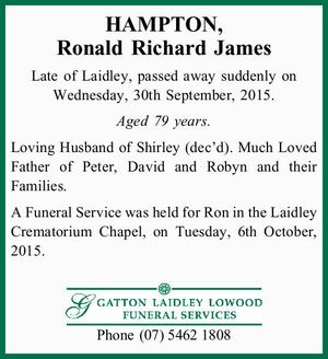 HAMPTON, Ronald Richard James Late of Laidley, passed away suddenly on Wednesday, 30th September, 2015. Aged 79 years. Loving Husband of Shirley (dec'd). Much Loved Father of Peter, David and Robyn and their Families. A Funeral Service was held for Ron in the Laidley Crematorium Chapel, on Tuesday, 6th ...