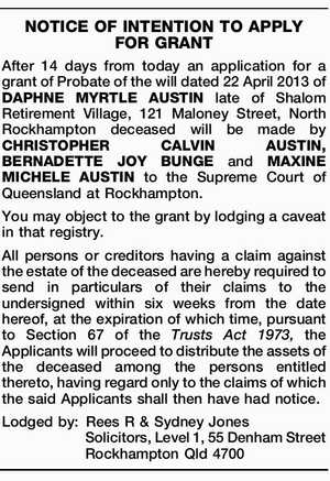 After 14 days from today an application for a grant of Probate of the will dated 22 April 2013 of DAPHNE MYRTLE AUSTIN late of Shalom Retirement Village, 121 Maloney Street, North Rockhampton deceased will be made by CHRISTOPHER CALVIN AUSTIN, BERNADETTE JOY BUNGE and MAXINE MICHELE AUSTIN to the ...
