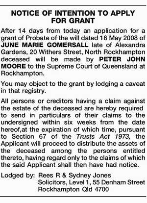 After 14 days from today an application for a grant of Probate of the will dated 16 May 2008 of JUNE MARIE GOMERSALL late of Alexandra Gardens, 20 Withers Street, North Rockhampton deceased will be made by PETER JOHN MOORE to the Supreme Court of Queensland at Rockhampton. You may ...