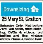 25 Mary St, Grafton Saturday Only. Not before 7am. Old tools, retro clothing, DVDs & videos, old bottles and tins, vintage stereo. Come & have a look.