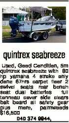 quintrex seabreeze Used, Good Condition, 5m quintrex seabreeze with 80 hp yamaha 4 stroke only done 67hrs carpet floor 2 swivel seats rear bench seat dual batteries full tonneau cover side clears bait board all safety gear plus more, palmwoods $16,500 040 374 9944,