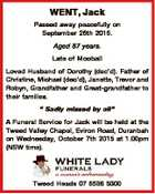 "WENT, Jack Passed away peacefully on September 26th 2015. Aged 87 years. Late of Mooball Loved Husband of Dorothy (dec'd). Father of Christine, Michael (dec'd), Janette, Trevor and Robyn, Grandfather and Great-grandfather to their families. "" Sadly missed by all"" A Funeral Service for Jack will be held at ..."