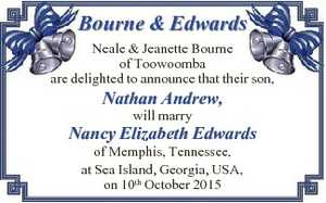 Neale & Jeanette Bourne of Toowoomba   are delighted to announce that their son,   Nathan Andrew,   will marry   Nancy Elizabeth Edwards   of Memphis, Tennessee,   at Sea Island, Georgia, USA,   on 10th October 2015