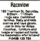 Raceview 189 Thornton St, Saturday, 6:30am - 11:30am Huge sale. Combined families. Baby and kids clothes and toys galore. Just in time for Xmas. Electrical, furniture and heaps of household items. No reasonable offer refused P:0438 123 730