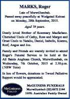 MARKS, Roger Late of Murwillumbah. Passed away peacefully at Wedgetail Retreat on Monday, 28th September, 2015. Aged 78 years. Dearly loved Brother of Rosemary Macfarlane. Cherished Uncle of Cathy, Ross and Margot and Great Uncle to Natalie, Daniel, Isabelle, Kiannu, Reef, Angus and Joe. Family and Friends are warmly invited ...