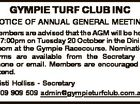 GYMPIE TURF CLUB INC NOTICE OF ANNUAL GENERAL MEETING Members are advised that the AGM will be held at 7:00pm on Tuesday 20 October in the Dining Room at the Gympie Racecourse. Nomination forms are available from the Secretary by phone or email. Members are encouraged to attend. Kristi ...