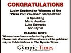 """CONGRATULATIONS Lucky September Winners of the """"Pizza Hut Voucher"""" Competition C Spedding Marie Jenkins Luke Edwards Ann Byriel PLEASE NOTE Winners have been contacted by phone. Please note all competition winners will be published only in Public Notices in The Gympie Times."""
