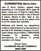 DURRINGTON, Garry John Late of South Grafton, passed away peacefully on 1st October, 2015, aged 60 years. Loved son of Olga & Lloydy (dec), loved brother and brother in law of Ronald & Elaine, Wayne & Bev, Noel & Jan, George, treasured uncle and great-uncle to all his nieces and nephews. Relatives and friends ...