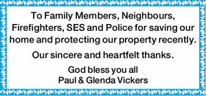 To Family Members, Neighbours, Firefighters, esp. Rural Units, SES and Police for saving our home and protecting our property recently. Our sincere and heartfelt thanks. God bless you all Paul & Glenda Vickers