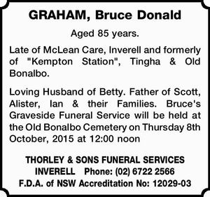"Aged 85 years. Late of McLean Care, Inverell and formerly of ""Kempton Station"", Tingha & Old Bonalbo. Loving Husband of Betty. Father of Scott, Alister, Ian & their Families. Bruce's Graveside Funeral Service will be held at the Old Bonalbo Cemetery on Thursday 8th October, 2015 at 12:00 noon THORLEY ..."