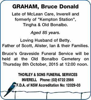 "GRAHAM, Bruce Donald Late of McLean Care, Inverell and formerly of ""Kempton Station"", Tingha & Old Bonalbo. Aged 85 years. Loving Husband of Betty. Father of Scott, Alister, Ian & their Families. Bruce's Graveside Funeral Service will be held at the Old Bonalbo Cemetery on Thursday 8th October, 2015 at 12 ..."