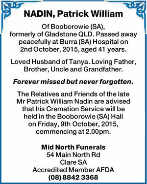 Of Booborowie (SA), formerly of Gladstone QLD.   Passed away peacefully at Burra (SA) Hospital on 2nd October, 2015, aged 41years.   Loved Husband of Tanya. Loving Father, Brother, Uncle and Grandfather. Forever missed but never forgotten.   The Relatives and Friends of the late MrPatrick William Nadin are advised that his Cremation ...
