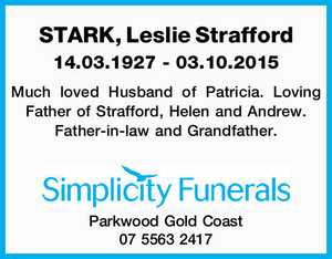 STARK, Leslie Strafford   14.03.1927 - 03.10.2015   Much loved Husband of Patricia. Loving Father of Strafford, Helen and Andrew. Father-in-law and Grandfather.   Simplicity Funerals   Parkwood Gold Coast   07 5563 2417