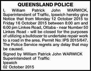 I, William Patrick John WARWICK, Superintendent of Traffic, Ipswich hereby give Notice that from Monday 12 October 2015 to Friday 16 October 2015 between 8:00 am and 6:00 pm Linkes Road, Ottaba - near Number 50 Linkes Road - will be closed for the purposes of utilizing a bulldozer to ...