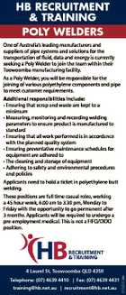 HB RECRUITMENT & TRAINING POLY WELDERS One of Australia's leading manufacturers and suppliers of pipe systems and solutions for the transportation of fluid, data and energy is currently seeking a Poly Welder to join the team within their Toowoomba manufacturing facility. As a Poly Welder, you will be responsible for ...