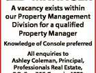 PROPERTY MANAGER A vacancy exists within our Property Management Division for a qualified Property Manager Knowledge of Console preferred All enquiries to Ashley Coleman, Principal, Professionals Real Estate, P.O. Box 352 Gympie 4570 Phone 5482 7505 0408 827 505 6161358aa