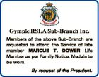 Gympie RSLA Sub-Branch Inc. Members of the above Sub-Branch are requested to attend the Service of late member MARCUS T. DOWER Life Member as per Family Notice. Medals to be worn. By request of the President.