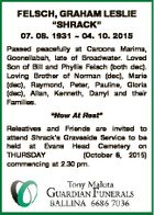 "FELSCH, GRAHAM LESLIE ""SHRACK"" 07. 08. 1931  04. 10. 2015 Passed peacefully at Caroona Marima, Goonellabah, late of Broadwater. Loved Son of Bill and Phyllis Felsch (both dec). Loving Brother of Norman (dec), Marie (dec), Raymond, Peter, Pauline, Gloria (dec), Allan, Kenneth, Darryl and their Families. ""Now At Rest"" Releatives ..."