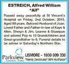 """ESTREICH, Alfred William """"Alf"""" Passed away peacefully at St Vincent's Hospital on Friday, 2nd October, 2015. Aged 89 years. Beloved Husband of Joan. Loved Father and Father-in-law of Kaye & Allen, Sheryn & Jim, Leanne & Giuseppe and adored Pop to 10 Grandchildren and Great-grandfather to 6. Funeral details to be advise ..."""