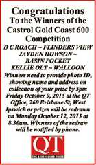 Congratulations To the Winners of the Castrol Gold Coast 600 Competition D C ROACH  FLINDERS VIEW JAYDEN HOWSON  BASIN POCKET KELLIE OLT  WALLOON Winners need to provide photo ID, showing name and address on collection of your prize by 5pm Friday October 9, 2015 at the QT Office, 260 Brisbane ...