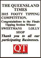 THE QUEENSLAND TIMES 2015 FOOTY TIPPING COMPETITION. Congratulations to the Finals Tipping Section Winner SWEETMANS SHOP LOLLY Thank you to all our participating Businesses.