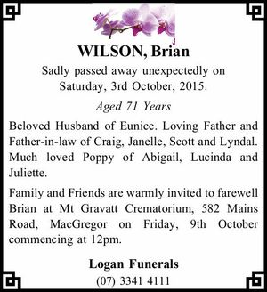 WILSON, Brian   Sadly passed away unexpectedly on Saturday, 3rd October, 2015.   Aged 71 Years   Beloved Husband of Eunice. Loving Father and Father-in-law of Craig, Janelle, Scott and Lyndal. Much loved Poppy of Abigail, Lucinda and Juliette.   Family and Friends are warmly invited to farewell Brian at Mt Gravatt Crematorium, 582 ...