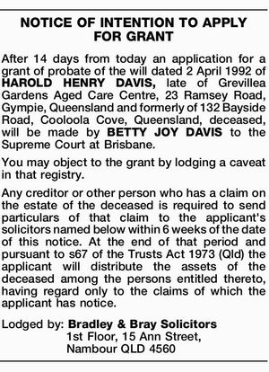 After 14 days from today an application for a grant of probate of the will dated 2 April 1992 of HAROLD HENRY DAVIS, late of Grevillea Gardens Aged Care Centre, 23 Ramsey Road, Gympie, Queensland and formerly of 132 Bayside Road, Cooloola Cove, Queensland, deceased, will be made by BETTY ...