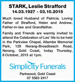 14.03.1927 - 03.10.2015   Much loved Husband of Patricia. Loving Father of Strafford, Helen and Andrew, Father-in-law and Grandfather.   Family and Friends are warmly invited to attend the Celebration of Les' life to be held in the Parkview Chapel, Allambe Memorial Park, 129 Nerang-Broadbeach Road, Nerang, Gold Coast ...