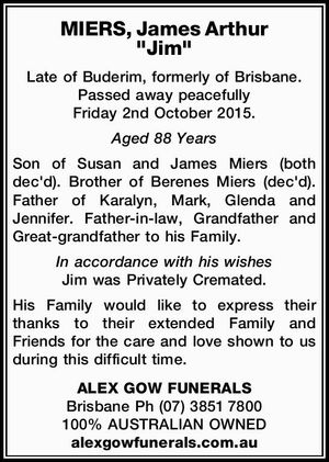 Late of Buderim, formerly of Brisbane. Passed away peacefully Friday 2nd October 2015. Aged 88 Years Son of Susan and James Miers (both dec'd). Brother of Berenes Miers (dec'd). Father of Karalyn, Mark, Glenda and Jennifer. Father-in-law, Grandfather and Great-grandfather to his Family. In accordance with his wishes ...