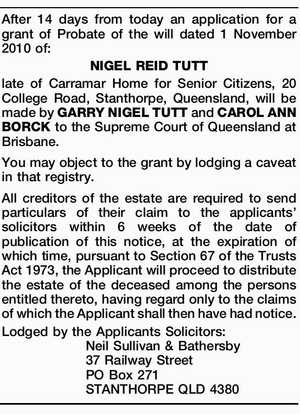 After 14 days from today an application for a grant of Probate of the will dated 1 November 2010 of: NIGEL REID TUTT late of Carramar Home for Senior Citizens, 20 College Road, Stanthorpe, Queensland, will be made by GARRY NIGEL TUTT and CAROL ANN BORCK to the Supreme Court ...