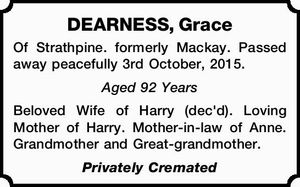 Of Strathpine. formerly Mackay. Passed away peacefully 3rd October, 2015. Aged 92 Years Beloved Wife of Harry (dec'd). Loving Mother of Harry. Mother-in-law of Anne. Grandmother and Great-grandmother. Privately Cremated
