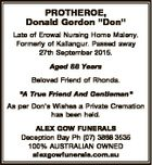"""PROTHEROE, Donald Gordon """"Don"""" Late of Erowal Nursing Home Maleny. Formerly of Kallangur. Passed away 27th September 2015. Aged 88 Years Beloved Friend of Rhonda. """"A True Friend And Gentleman"""" As per Don's Wishes a Private Cremation has been held. ALEX GOW FUNERALS Deception Bay Ph (07) 3888 3535 ..."""
