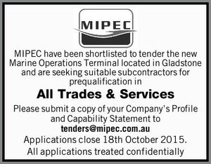 Have been shortlisted to tender the new Marine Operations Terminal located in Gladstone and are seeking suitable subcontractors for prequalification in All Trades & Services Please submit a copy of your Company's Profile and Capability Statement to tenders@mipec.com.au Applications close 18th October 2015. All applications treated confidentially
