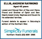 ELLIS, ANDREW RAYMOND Aged 42 years Loved and Valued Son of Ray and Elena. Friend and Brother of Dylan and Ben. Dearly loved Uncle, Nephew and Cousin to his extended families. Funeral details to appear in Saturday's edition of the Northern Star. Northern Rivers (02) 6681 3895
