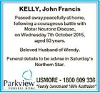 KELLY, John Francis Passed away peacefully at home, following a courageous battle with Motor Neurone Disease, on Wednesday 7th October 2015, aged 83 years. Beloved Husband of Wendy. Funeral details to be advise in Saturday's Northern Star.