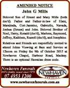 AMENDED NOTICE John G Mills Beloved Son of Ernest and Mary Mills (both dec'd). Father and Father-in-law of Elani, Marahnda, Cori-Jasmine, Gabrielle, Navada, Joshua (Ernest) and John. Beloved Brother of Noel, Harry, Ronald (dec'd), Marlene, Raymond, Jeffrey, Kathleen, Russell (dec'd), and Josephine. Relatives and Friends are respectfully ...