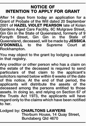After 14 days from today an application for a Grant of Probate of the Will dated 20 September 2001 of HAZEL VIOLET PEARSON late of Kolan Gardens Aged Care Facility, 6C Mulgrave Street, Gin Gin in the State of Queensland, formerly of 9 Forsyth Street, Gin Gin in the State ...