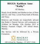 Of Mackay. Dearly loved Mother and Mother-in-law of Peter and Liz, and Tony. Loved Nana Kath of Kieran, and Tracy. Relatives and Friends are respectfully advised that Kathy's Funeral Service will commence at 10:00am on Monday 12th October 2015 at Mackay Funerals Chapel, 189 Alfred Street, Mackay. The ...