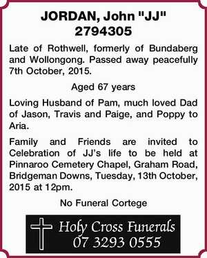 2794305   Late of Rothwell, formerly of Bundaberg and Wollongong. Passed away peacefully 7th October, 2015. Aged 67 years Loving Husband of Pam, much loved Dad of Jason, Travis and Paige, and Poppy to Aria.   Family and Friends are invited to Celebration of JJ's life to be held at Pinnaroo ...