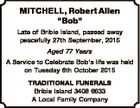 """MITCHELL, Robert Allen """"Bob"""" Late of Bribie Island, passed away peacefully 27th September, 2015 Aged 77 Years A Service to Celebrate Bob's life was held on Tuesday 6th October 2015 TRADITIONAL FUNERALS Bribie Island 3408 6633 A Local Family Company"""