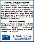GROVE, Douglas Wilson. Of Tinana, formerly of Budgewoi, New South Wales. Passed away at Hervey Bay Hospital on October 5, 2015. Aged 87 Years. Dearly loved husband of Pearl. Loved father and father-in-law of Lynne and Steve, Jeff and Denise. Loved grandfather and great grandfather of their families. A loved ...