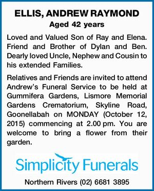 Aged 42 years Loved and Valued Son of Ray and Elena. Friend and Brother of Dylan and Ben. Dearly loved Uncle, Nephew and Cousin to his extended Families. Relatives and Friends are invited to attend Andrew's Funeral Service to be held at Gummifera Gardens, Lismore Memorial Gardens Crematorium, Skyline ...