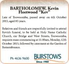 Late of Toowoomba, passed away on 6th October 2015, aged 85 years.   Relatives and friends are respectfully invited to attend Kevin's funeral, to be held at Holy Name Catholic Church, cnr Bridge and West Streets, Toowoomba, requiem mass commencing at 11.00am, Monday, 12th October 2015, followed by interment ...