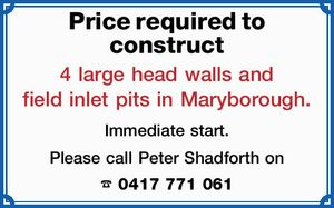 Price required to construct 4 large head walls and field inlet pits in Maryborough. Immediate start. Please call Peter Shadforth on 0417 771 061