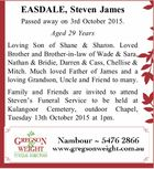 Passed away on 3rd October 2015. Aged 29 Years Loving Son of Shane & Sharon. Loved Brother and Brother-in-law of Wade & Sara, Nathan & Bridie, Darren & Cass, Chellise & Mitch. Much loved Father of James and a loving Grandson, Uncle and Friend to many. Family and Friends are invited to attend Steven's ...