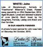 "WHITE: John Late of Maryborough, formerly of ""Hawthorne"" Wiseman's Creek. Passed away peacefully on 23rd September, 2015. Aged 95 years. Loved and devoted husband of June (dec'd). Much loved by his daughters, Frances, Lesley and Alison and their families. IN OUR HEARTS FOREVER A private funeral service for ..."