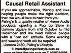 Causal Retail Assistant If you are approachable, friendly and love helping people make the right decision, then we would love to hear from you. Paling's is a quality retailer of Home Audio products, opening a Pop up Store in Lismore Square from mid October to mid December and we ...