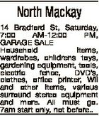 North Mackay 14 Bradford St, Saturday, 7:00 AM-12:00 PM, GARAGE SALE Household items, wardrobes, childrens toys, gardening equipment, tools, electric fence, DVD's, clothes, office printer, Wii and other items, various surround stereo equipment and more. All must go. 7am start only, not before..