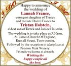 Happy to announce the wedding of Lannah France, youngest daughter of Tracey and the late Darrel France to Tristan Holstein, eldest son of Derek and Janice Holstein. The wedding is to take place at 3.30pm, St. James Church Of England, Russell Street, Toowoomba. Followed by the reception to take ...